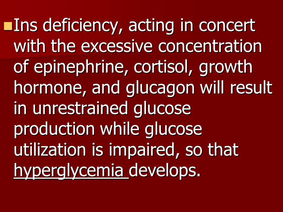 Ins deficiency, acting in concert with the excessive concentration of epinephrine, cortisol, growth hormone, and glucagon will result in unrestrained glucose production while glucose utilization is impaired, so that hyperglycemia develops.