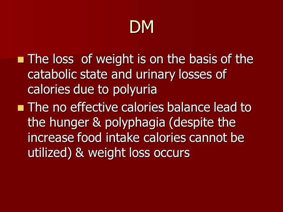 DM The loss of weight is on the basis of the catabolic state and urinary losses of calories due to polyuria.