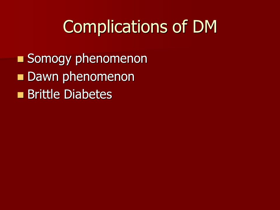 Complications of DM Somogy phenomenon Dawn phenomenon Brittle Diabetes