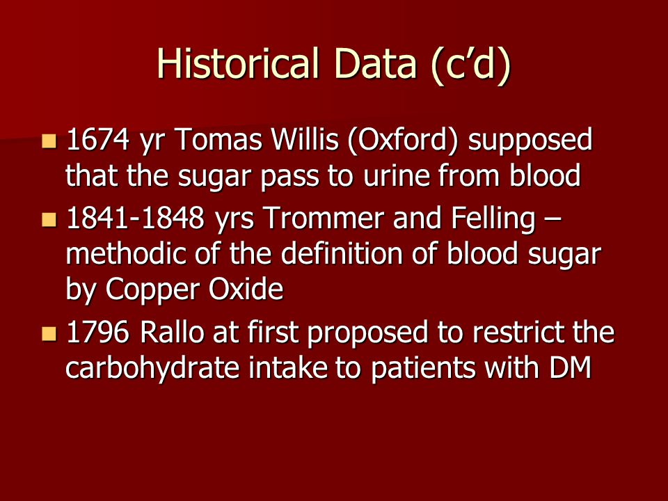 Historical Data (c'd) 1674 yr Tomas Willis (Oxford) supposed that the sugar pass to urine from blood.