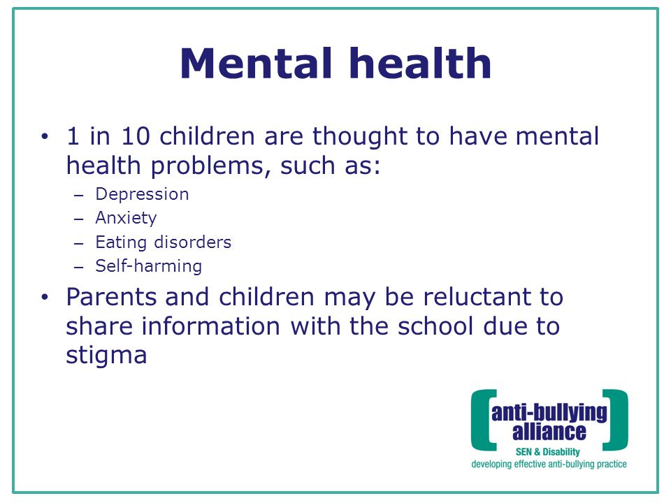 Mental health 1 in 10 children are thought to have mental health problems, such as: Depression. Anxiety.
