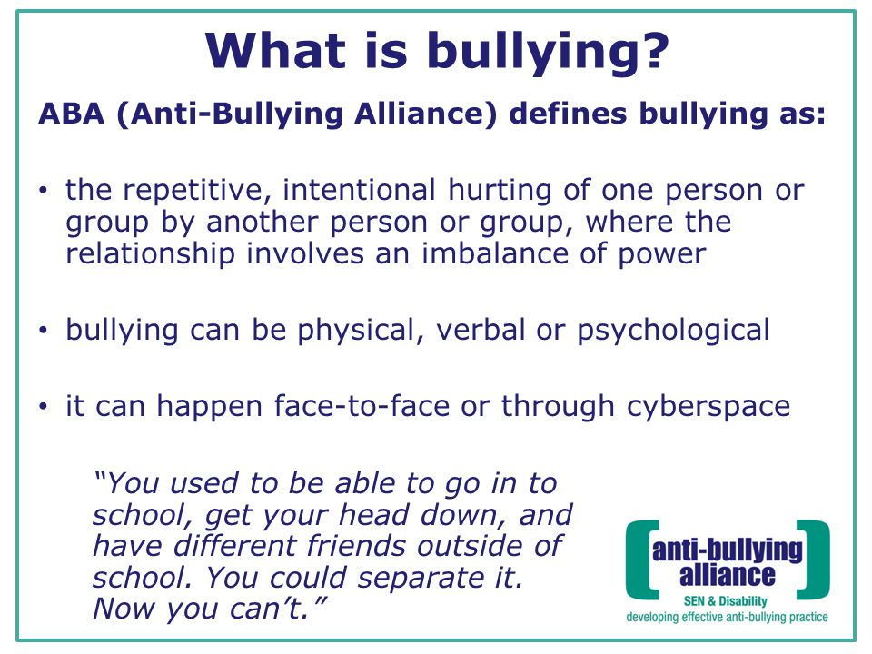 What is bullying ABA (Anti-Bullying Alliance) defines bullying as: