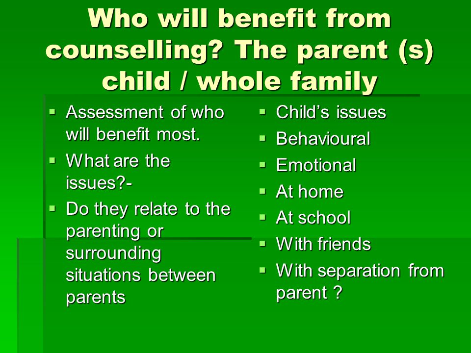 Who will benefit from counselling The parent (s) child / whole family