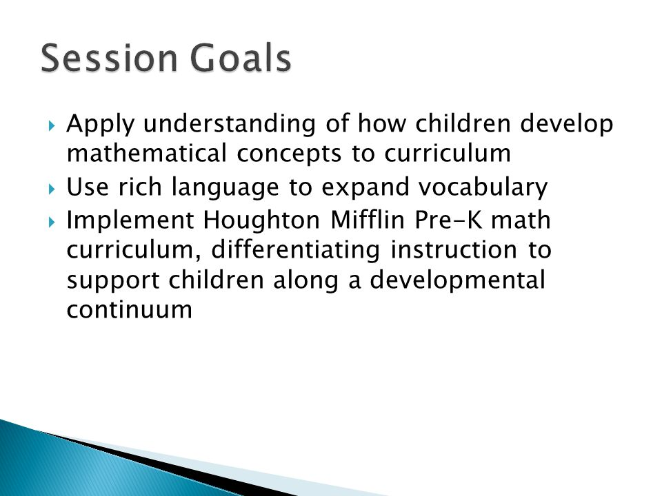 Session Goals Apply understanding of how children develop mathematical concepts to curriculum. Use rich language to expand vocabulary.