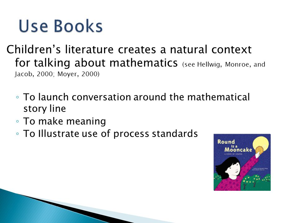 Use Books Children's literature creates a natural context for talking about mathematics (see Hellwig, Monroe, and Jacob, 2000; Moyer, 2000)