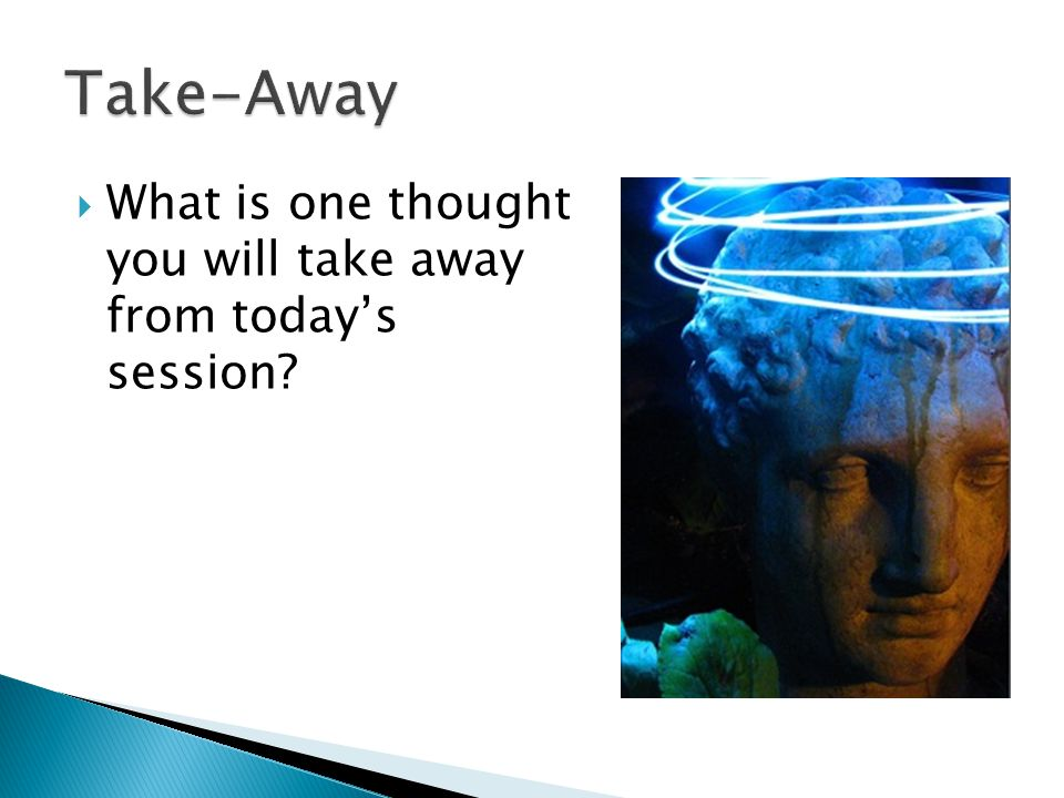 Take-Away What is one thought you will take away from today's session