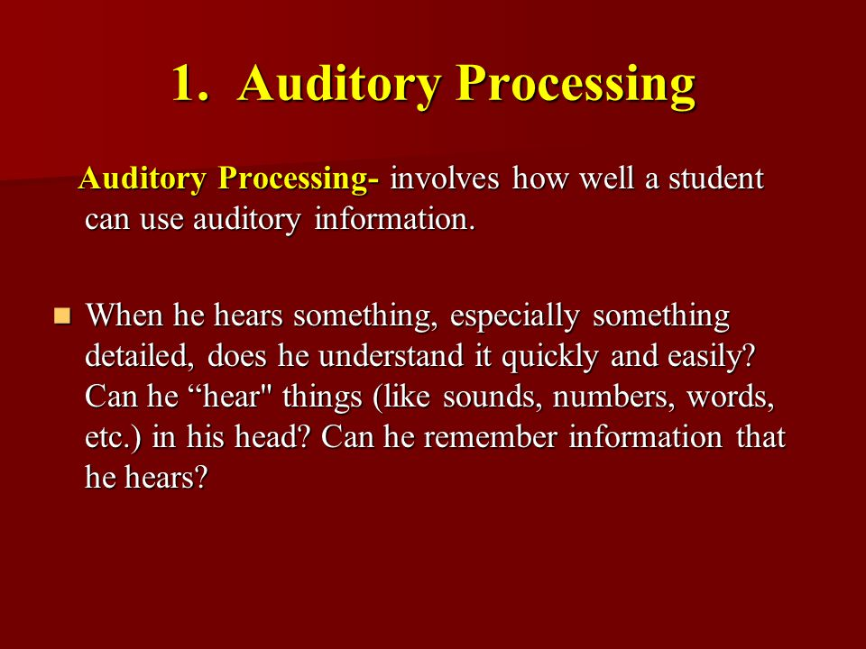 1. Auditory Processing Auditory Processing- involves how well a student can use auditory information.