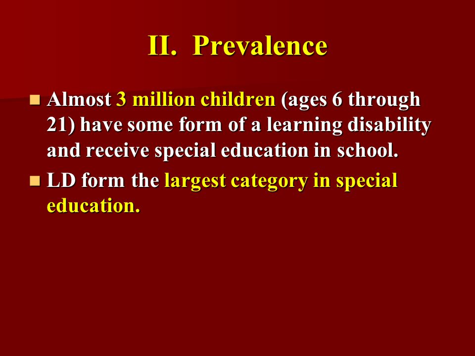 II. Prevalence Almost 3 million children (ages 6 through 21) have some form of a learning disability and receive special education in school.