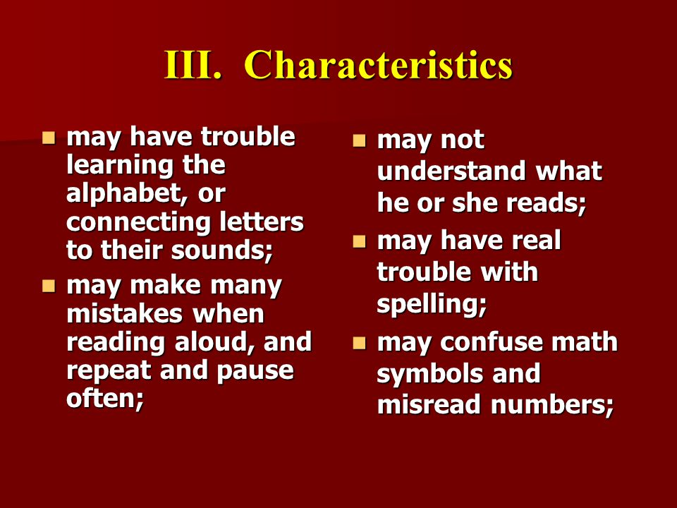 III. Characteristics may have trouble learning the alphabet, or connecting letters to their sounds;