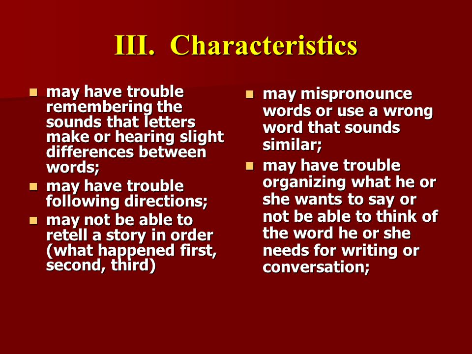 III. Characteristics may have trouble remembering the sounds that letters make or hearing slight differences between words;