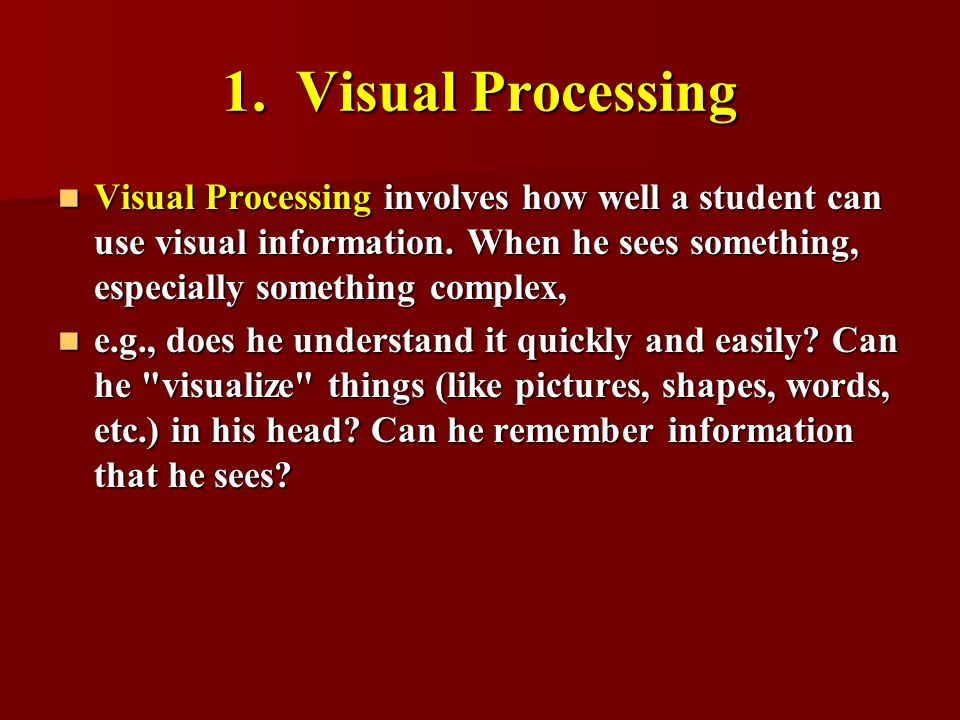 1. Visual Processing Visual Processing involves how well a student can use visual information. When he sees something, especially something complex,
