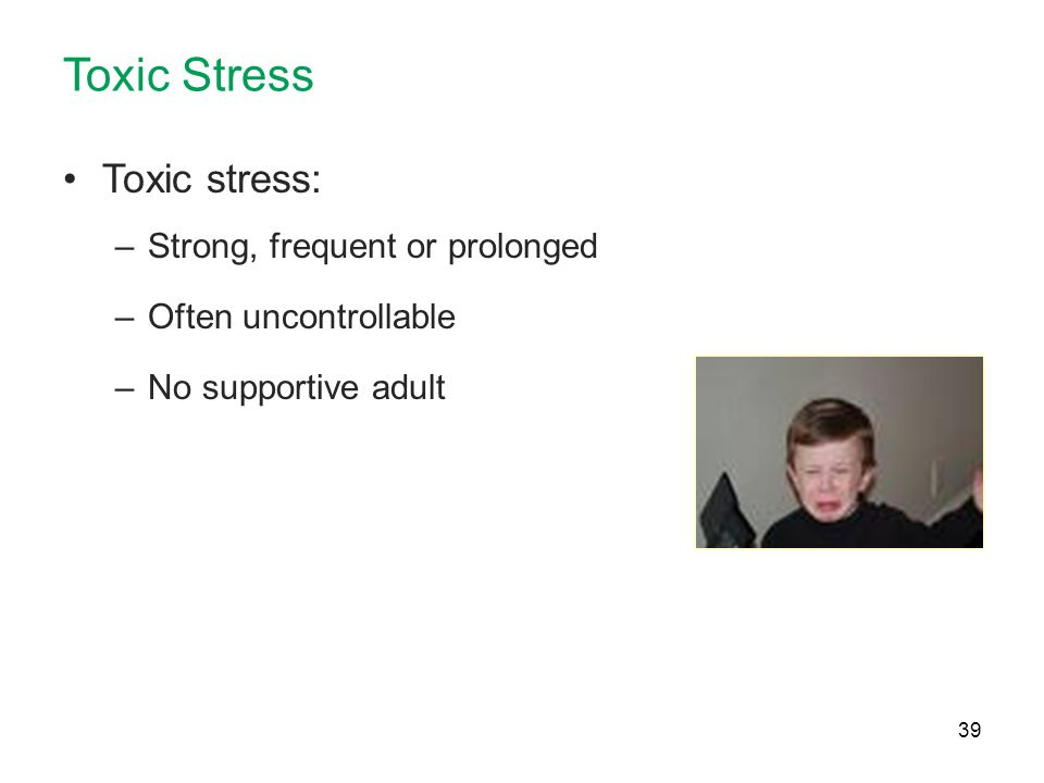 Toxic Stress Toxic stress: Strong, frequent or prolonged