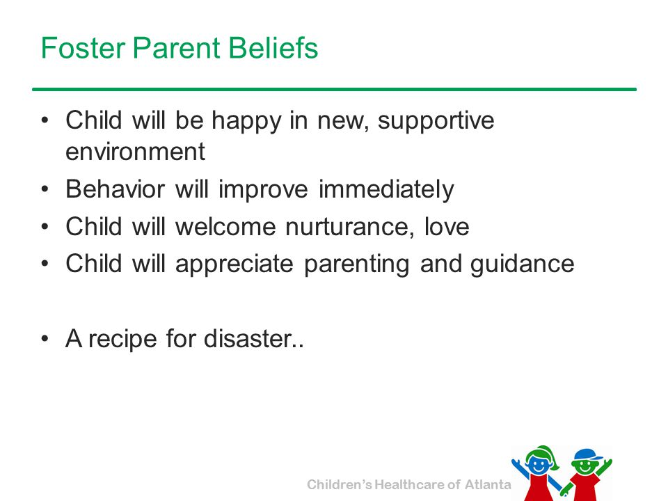 Foster Parent Beliefs Child will be happy in new, supportive environment. Behavior will improve immediately.