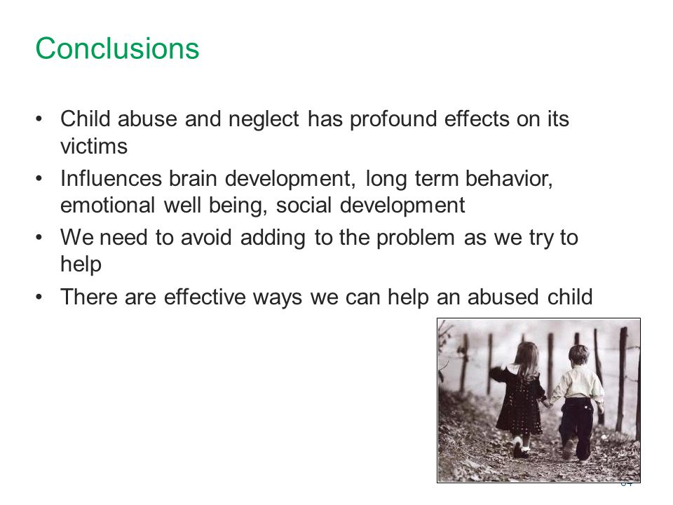 Conclusions Child abuse and neglect has profound effects on its victims.