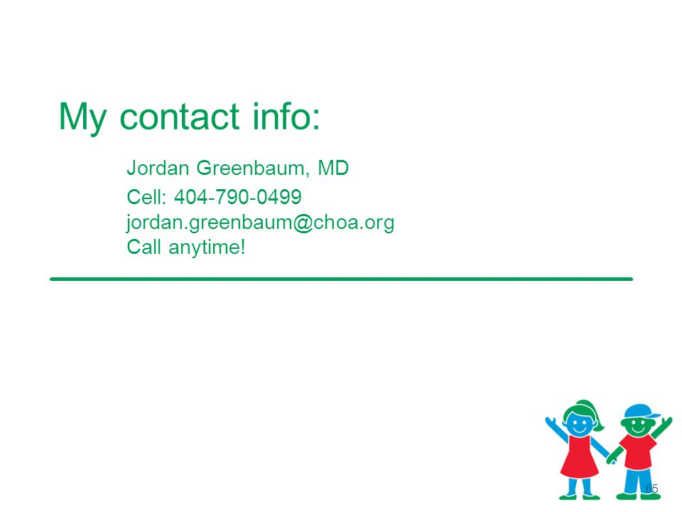 My contact info: Jordan Greenbaum, MD Cell: 404-790-0499 jordan.greenbaum@choa.org Call anytime!