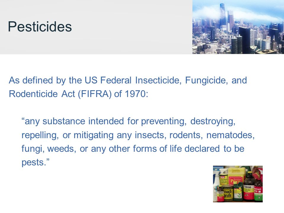 Pesticides As defined by the US Federal Insecticide, Fungicide, and