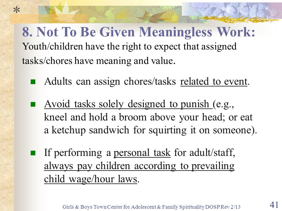 * 8. Not To Be Given Meaningless Work: Youth/children have the right to expect that assigned tasks/chores have meaning and value.