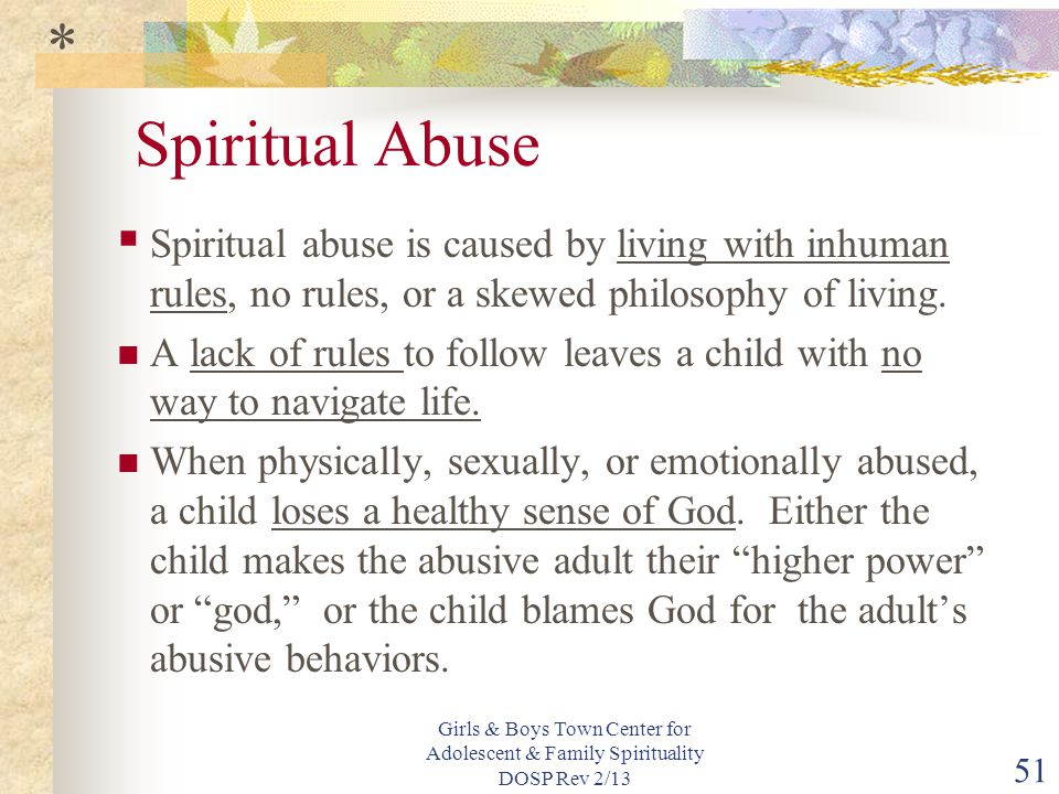 * Spiritual Abuse. Spiritual abuse is caused by living with inhuman rules, no rules, or a skewed philosophy of living.