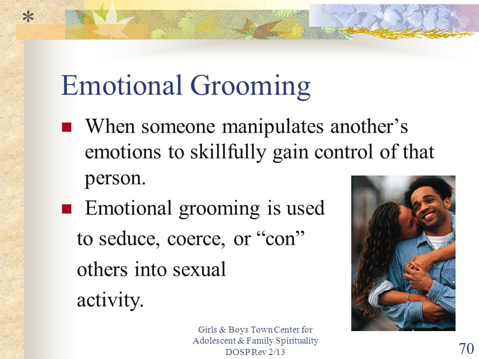 * Emotional Grooming. When someone manipulates another's emotions to skillfully gain control of that person.