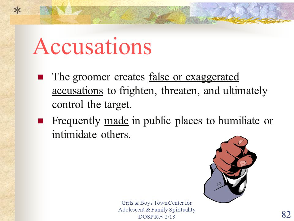 * Accusations. The groomer creates false or exaggerated accusations to frighten, threaten, and ultimately control the target.