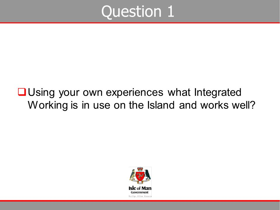 Question 1 Using your own experiences what Integrated Working is in use on the Island and works well