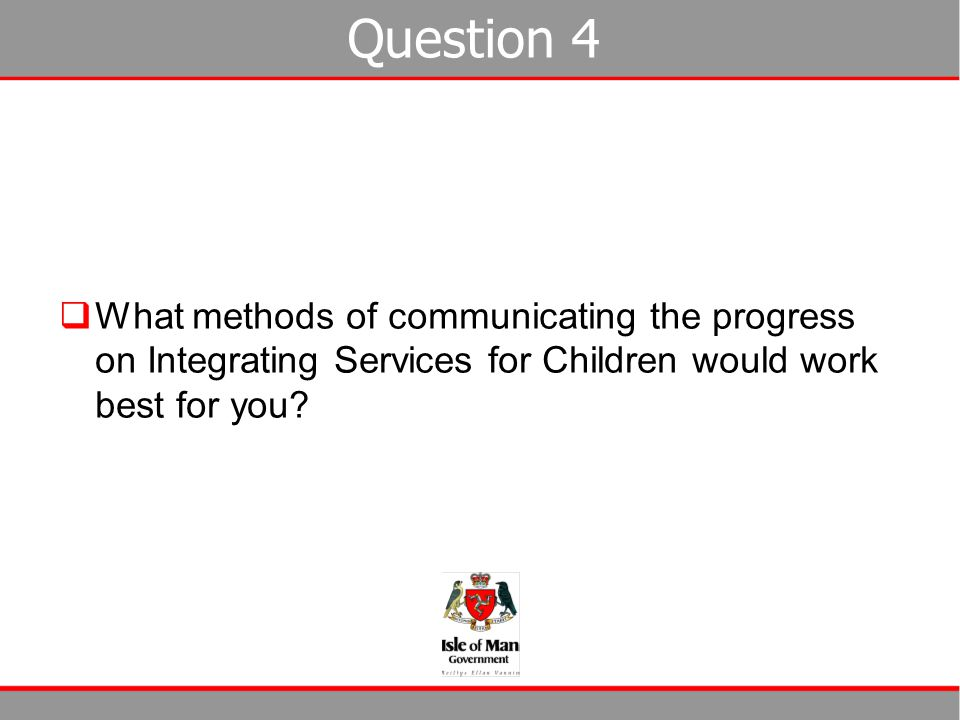 Question 4 What methods of communicating the progress on Integrating Services for Children would work best for you