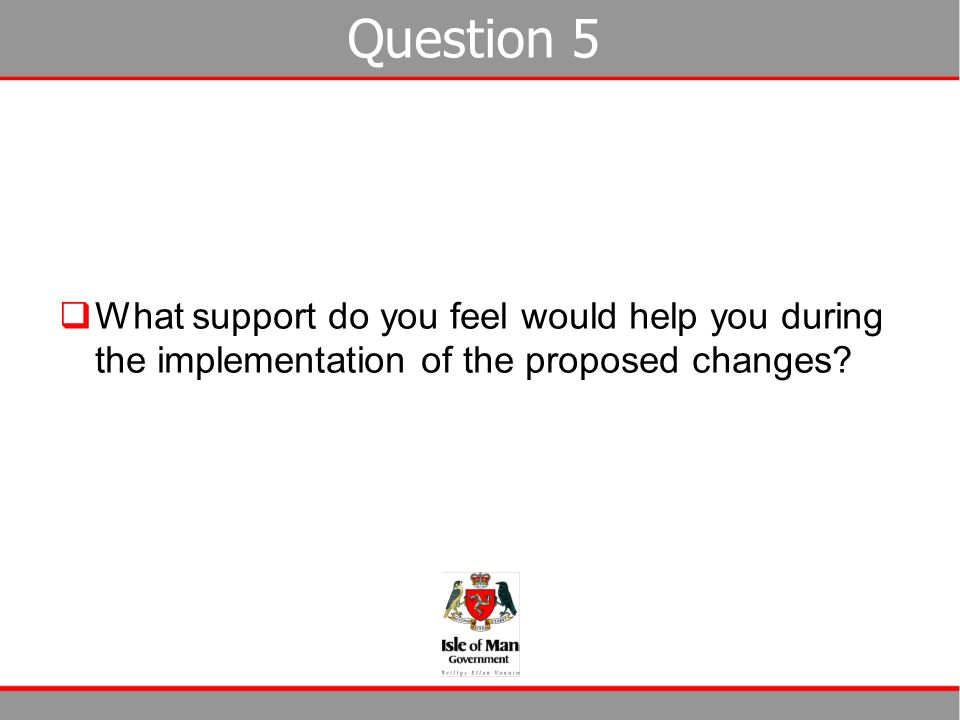 Question 5 What support do you feel would help you during the implementation of the proposed changes