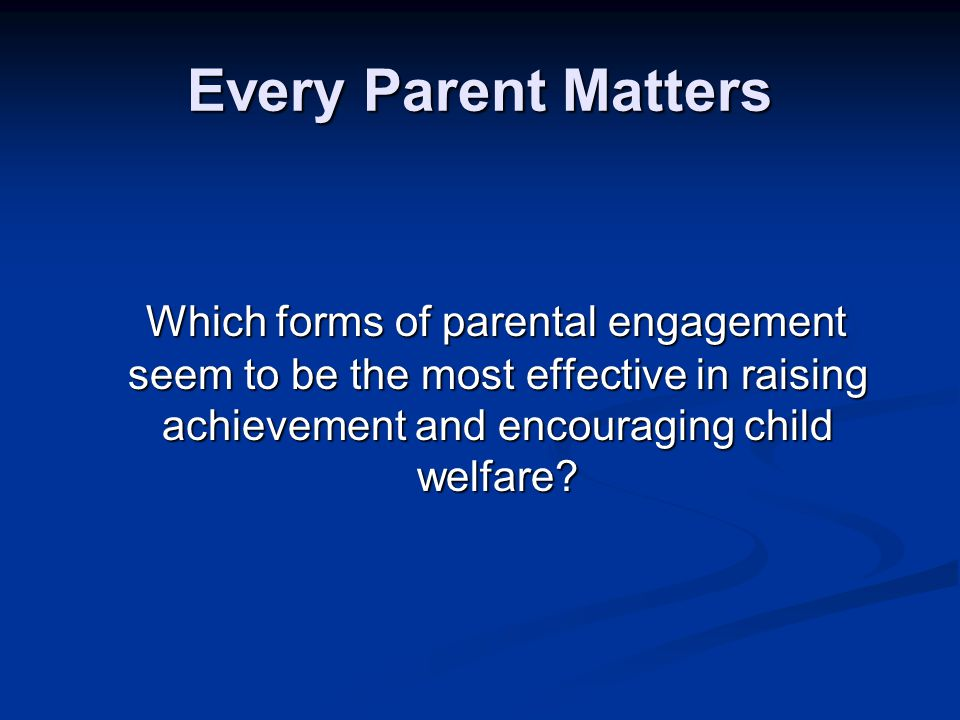 Every Parent Matters Which forms of parental engagement seem to be the most effective in raising achievement and encouraging child welfare