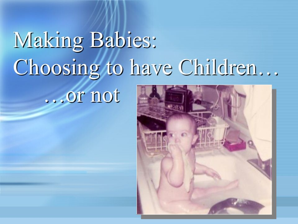 Making Babies: Choosing to have Children… …or not