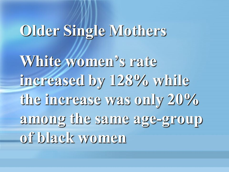 Older Single Mothers White women's rate increased by 128% while the increase was only 20% among the same age-group of black women.