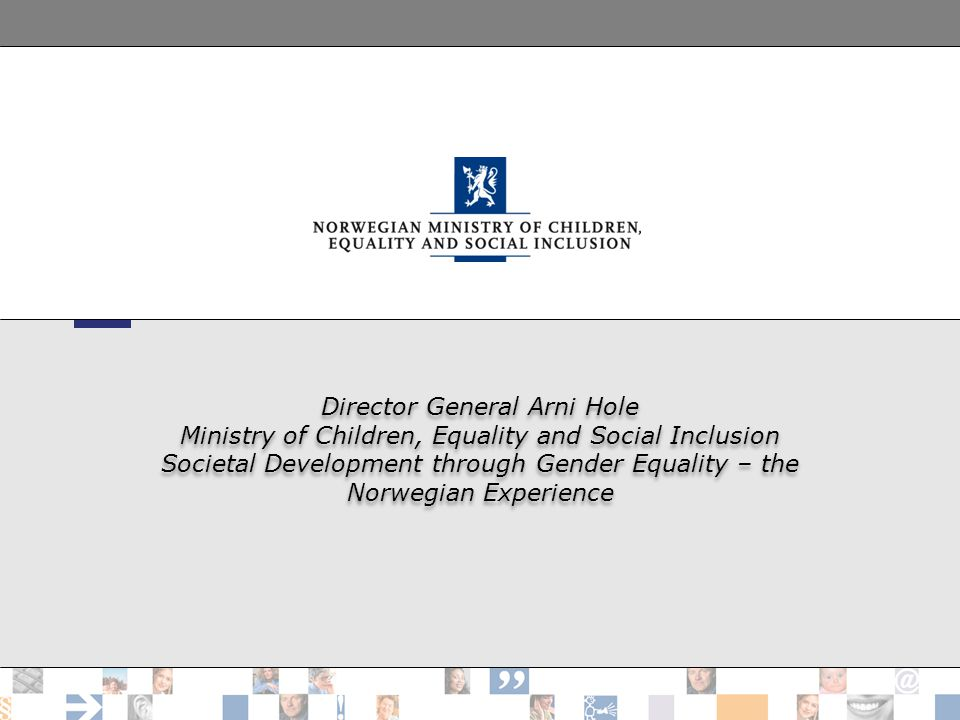 Director General Arni Hole Ministry of Children, Equality and Social Inclusion Societal Development through Gender Equality – the Norwegian Experience