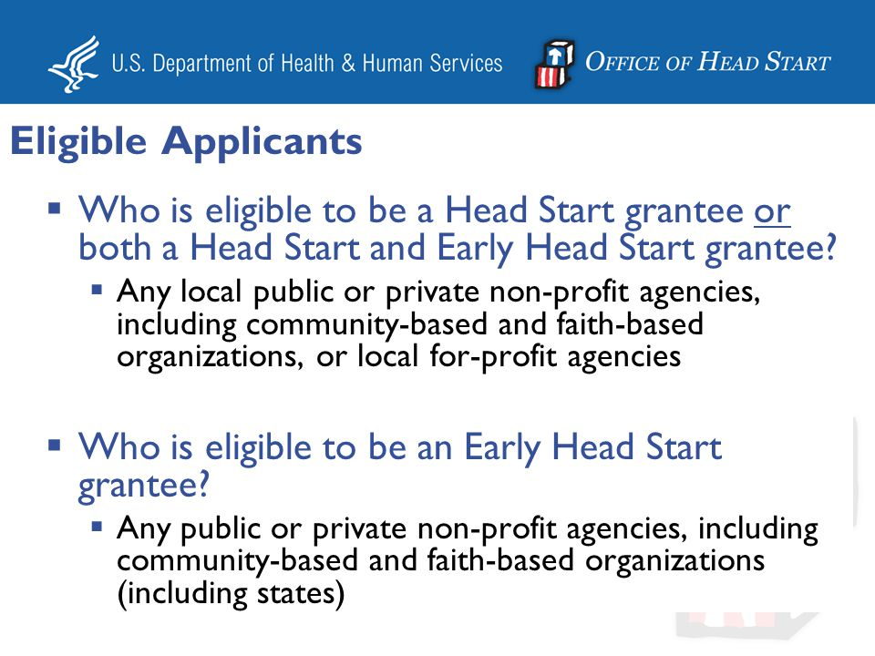 Eligible Applicants Who is eligible to be a Head Start grantee or both a Head Start and Early Head Start grantee