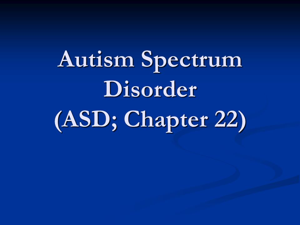 Autism Spectrum Disorder (ASD; Chapter 22)