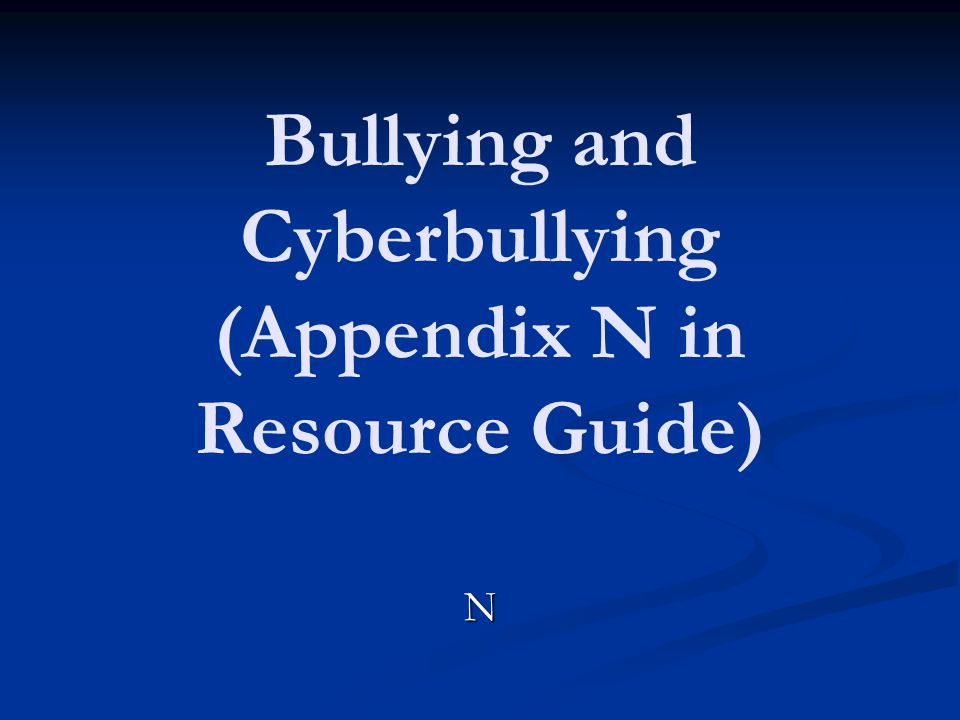 Bullying and Cyberbullying (Appendix N in Resource Guide)