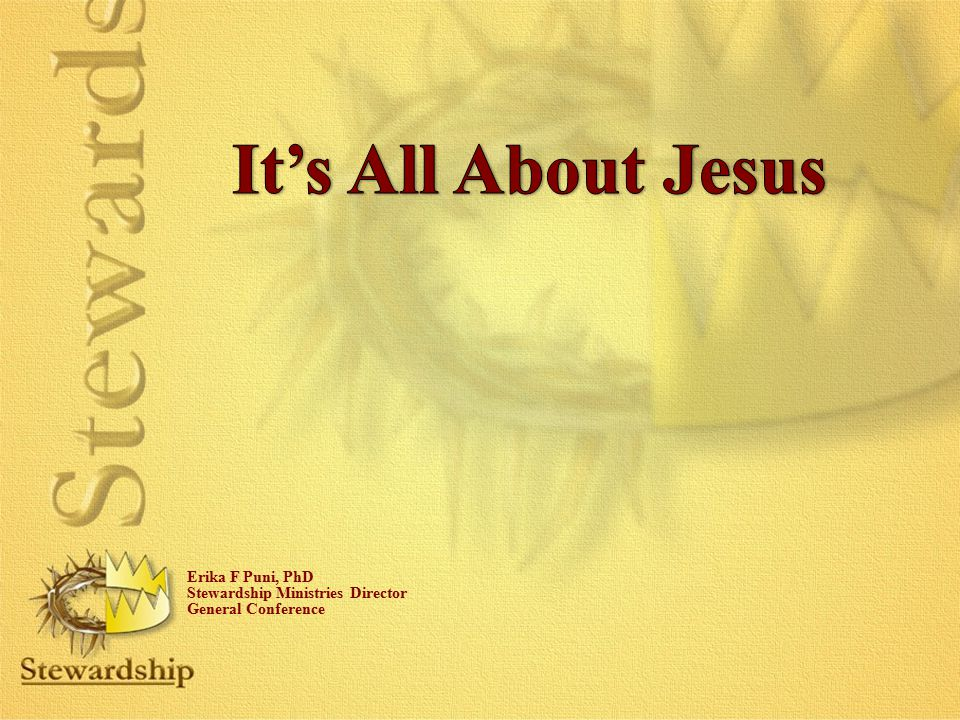 It's All About Jesus Erika F Puni, PhD Stewardship Ministries Director