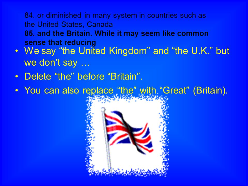We say the United Kingdom and the U.K. but we don't say …
