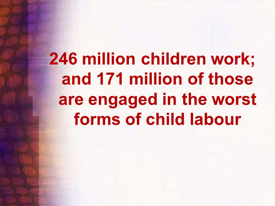 246 million children work; and 171 million of those are engaged in the worst forms of child labour