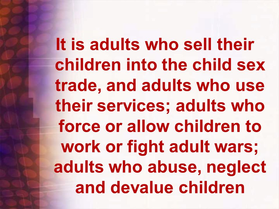 It is adults who sell their children into the child sex trade, and adults who use their services; adults who force or allow children to work or fight adult wars; adults who abuse, neglect and devalue children