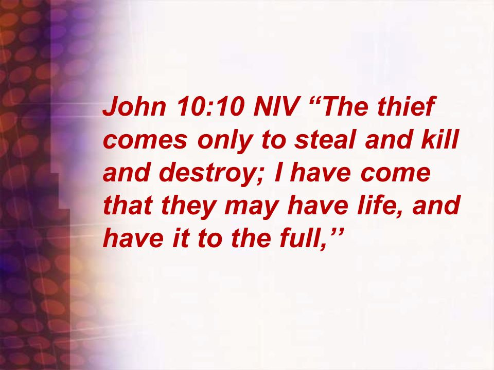John 10:10 NIV The thief comes only to steal and kill and destroy; I have come that they may have life, and have it to the full,''