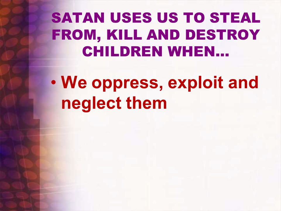 SATAN USES US TO STEAL FROM, KILL AND DESTROY CHILDREN WHEN…