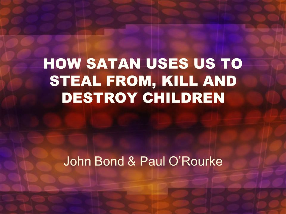 HOW SATAN USES US TO STEAL FROM, KILL AND DESTROY CHILDREN