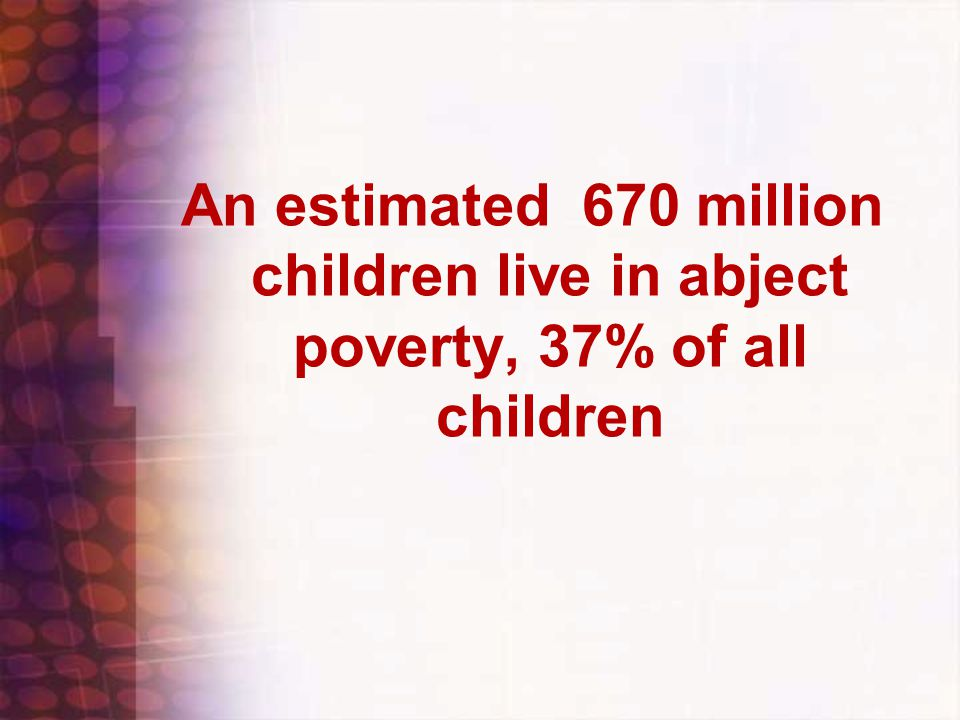An estimated 670 million children live in abject poverty, 37% of all children