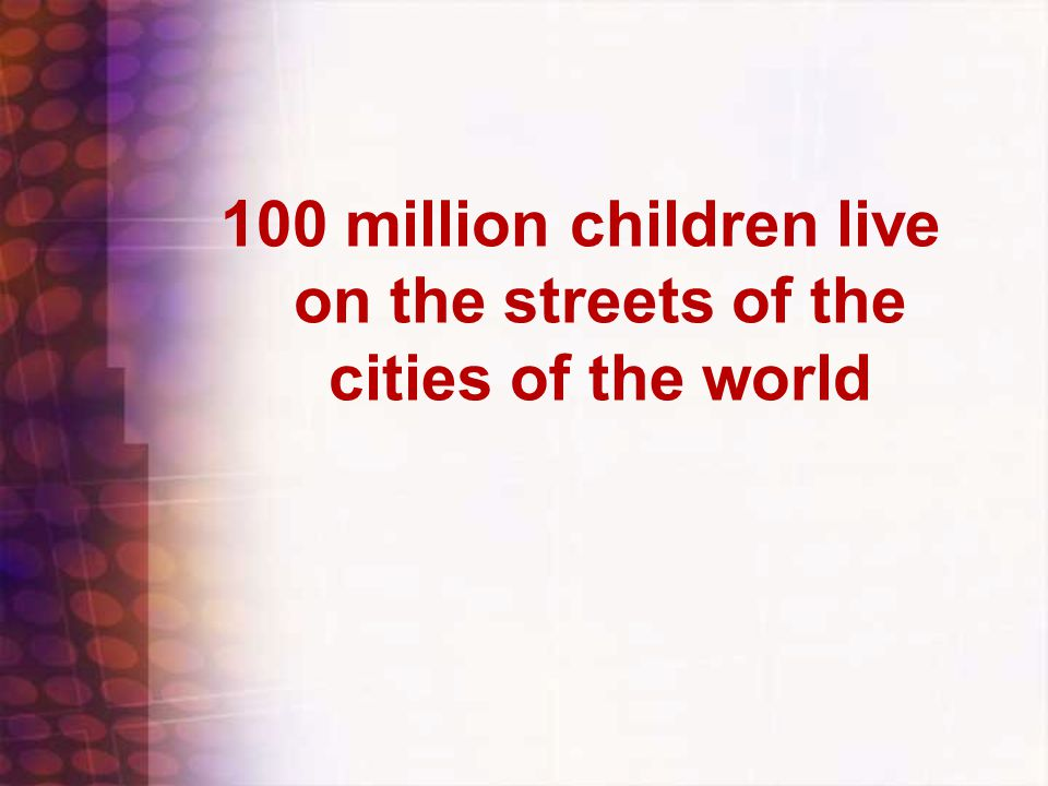 100 million children live on the streets of the cities of the world