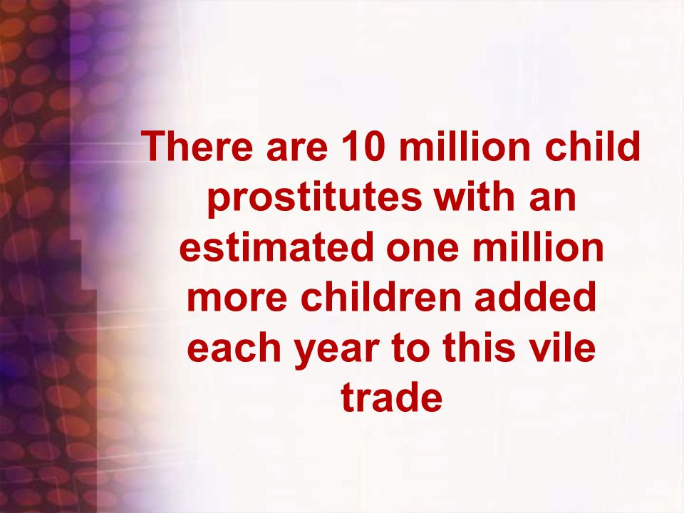 There are 10 million child prostitutes with an estimated one million more children added each year to this vile trade
