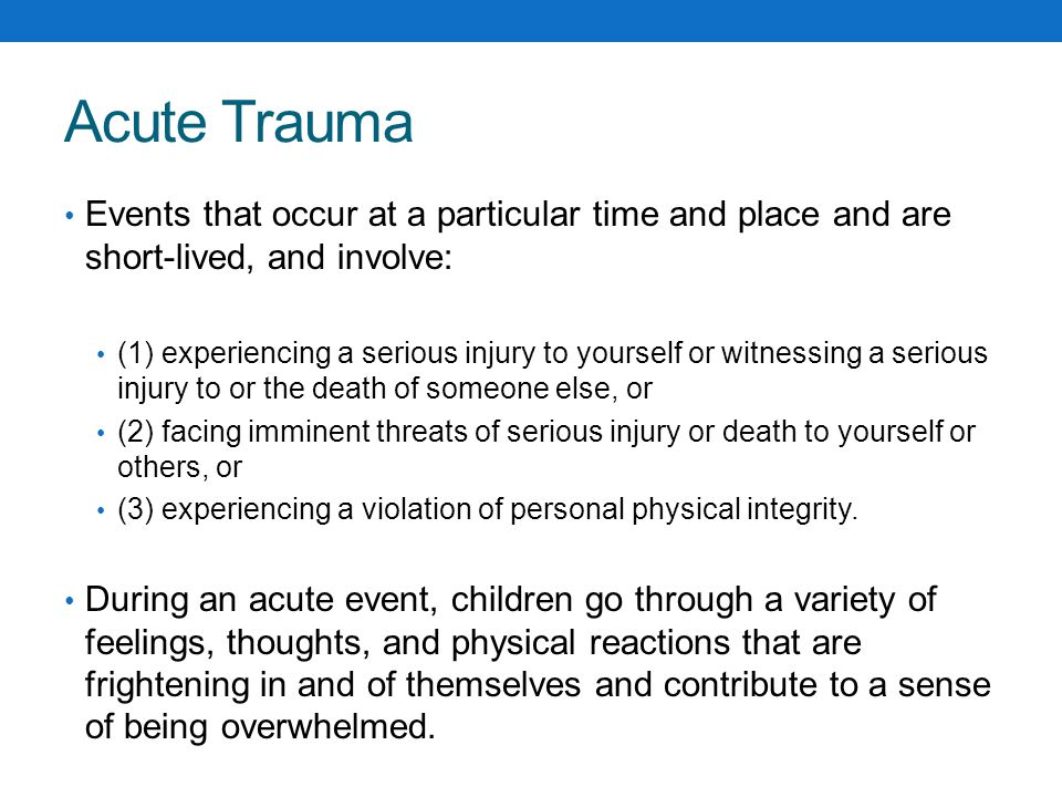 Acute Trauma Events that occur at a particular time and place and are short-lived, and involve: