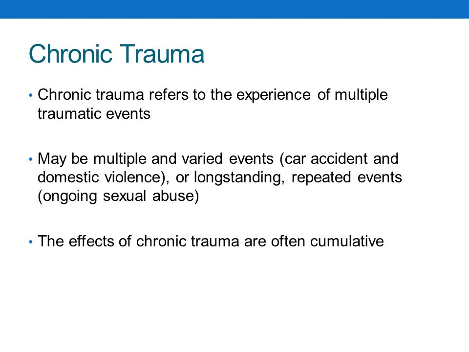 Chronic Trauma Chronic trauma refers to the experience of multiple traumatic events.