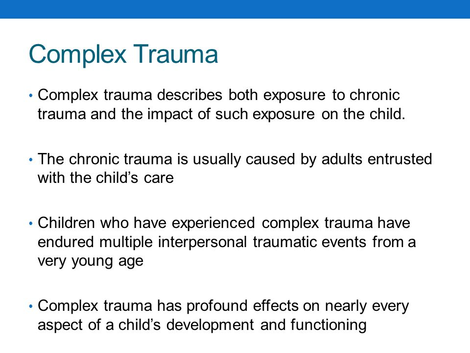 Complex Trauma Complex trauma describes both exposure to chronic trauma and the impact of such exposure on the child.