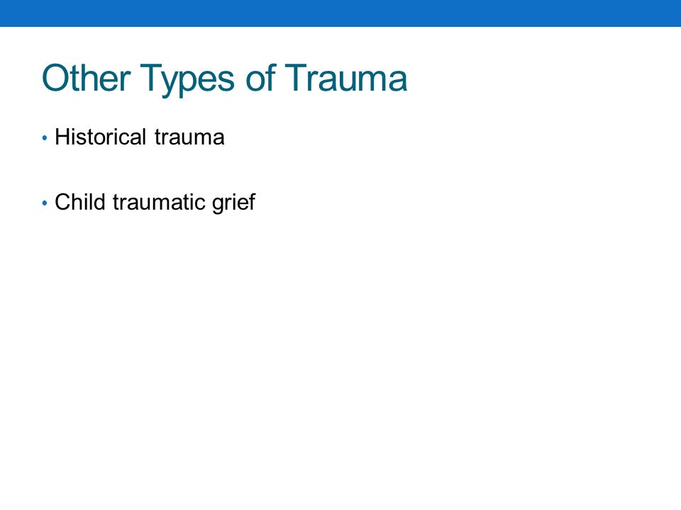 Other Types of Trauma Historical trauma Child traumatic grief