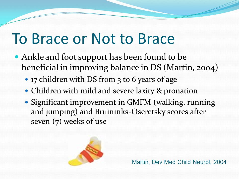 To Brace or Not to Brace Ankle and foot support has been found to be beneficial in improving balance in DS (Martin, 2004)