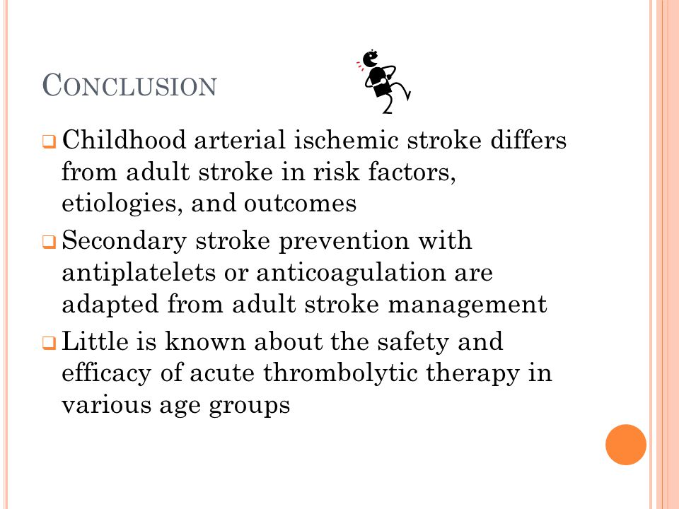 Conclusion Childhood arterial ischemic stroke differs from adult stroke in risk factors, etiologies, and outcomes.